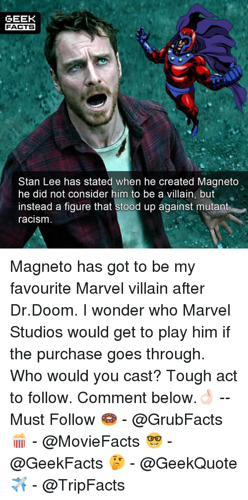 Facts, Memes, and Racism: GEEK  FACTS  Stan Lee has stated when he created Magneto  he did not consider him to be a villain, but  instead a figure that stood up against mutant  racism Magneto has got to be my favourite Marvel villain after Dr.Doom. I wonder who Marvel Studios would get to play him if the purchase goes through. Who would you cast? Tough act to follow. Comment below.👌🏻 --Must Follow 🍩 - @GrubFacts 🍿 - @MovieFacts 🤓 - @GeekFacts 🤔 - @GeekQuote ✈️ - @TripFacts