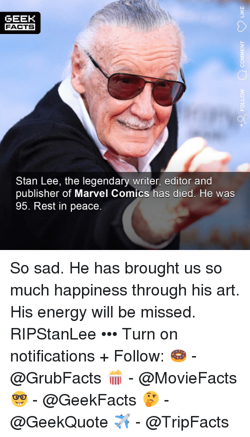 Energy, Facts, and Marvel Comics: GEEK  FACTS  Stan Lee, the legendary writer, editor and  publisher of Marvel Comics has died. He was  95. Rest in peace. So sad. He has brought us so much happiness through his art. His energy will be missed. RIPStanLee ••• Turn on notifications + Follow: 🍩 - @GrubFacts 🍿 - @MovieFacts 🤓 - @GeekFacts 🤔 - @GeekQuote ✈️ - @TripFacts