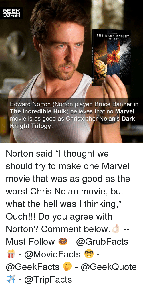 """Batman, Facts, and Memes: GEEK  FACTS  THE DARK KNIGHT  TRILOGY  BATMAN BE GINS  H T  Edward Norton (Norton played Bruce Banner in  The Incredible Hulk) believes that no Marvel  movie is as good as Christopher Nolan's Dark  Knight Trilogy Norton said """"I thought we should try to make one Marvel movie that was as good as the worst Chris Nolan movie, but what the hell was I thinking,"""" Ouch!!! Do you agree with Norton? Comment below.👌🏻 --Must Follow 🍩 - @GrubFacts 🍿 - @MovieFacts 🤓 - @GeekFacts 🤔 - @GeekQuote ✈️ - @TripFacts"""