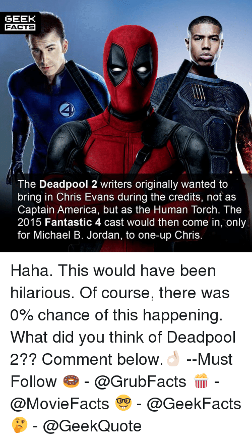 Michael B. Jordan: GEEK  FACTS  The Deadpool 2 writers originally wanted to  bring in Chris Evans during the credits, not as  Captain America, but as the Human Torch. The  2015 Fantastic 4 cast would then come in, only  for Michael B. Jordan, to one-up Chris Haha. This would have been hilarious. Of course, there was 0% chance of this happening. What did you think of Deadpool 2?? Comment below.👌🏻 --Must Follow 🍩 - @GrubFacts 🍿 - @MovieFacts 🤓 - @GeekFacts 🤔 - @GeekQuote