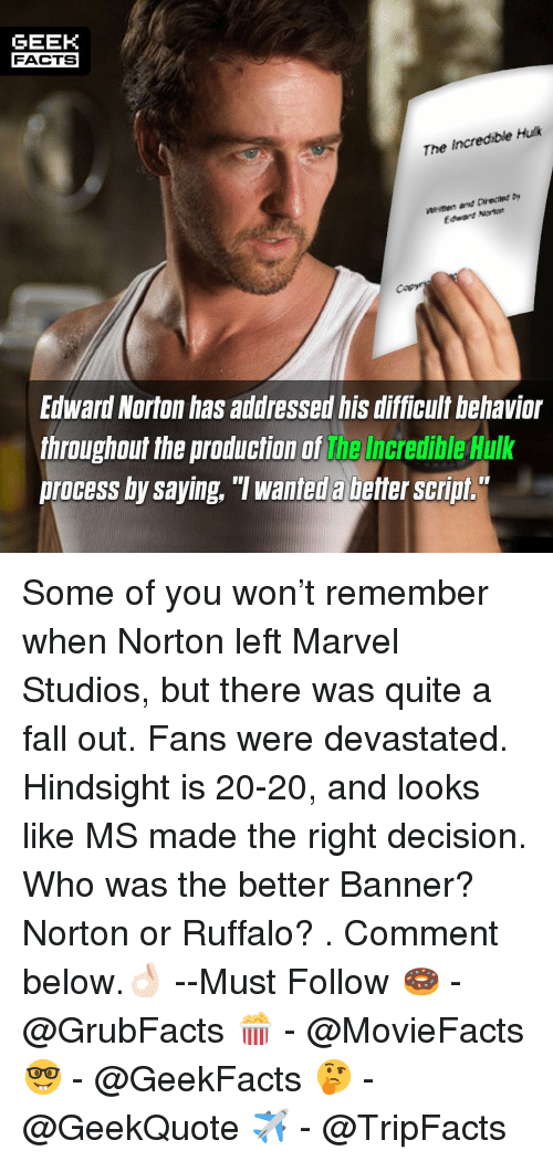"""The Incredible: GEEK  FACTS  The Incredible Huk  fagre  Edward Norton has addressed his difficult behavior  throughout the production of the Incredible Hulk  process by saying, """"T wanted a better script. Some of you won't remember when Norton left Marvel Studios, but there was quite a fall out. Fans were devastated. Hindsight is 20-20, and looks like MS made the right decision. Who was the better Banner? Norton or Ruffalo? . Comment below.👌🏻 --Must Follow 🍩 - @GrubFacts 🍿 - @MovieFacts 🤓 - @GeekFacts 🤔 - @GeekQuote ✈️ - @TripFacts"""
