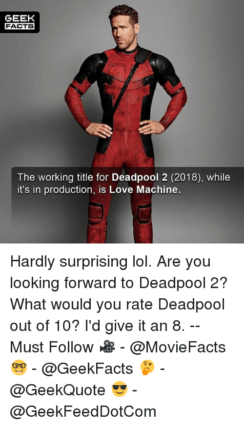 Geeking: GEEK  FACTS  The working title for Deadpool 2 (2018), while  it's in production, is Love Machine. Hardly surprising lol. Are you looking forward to Deadpool 2? What would you rate Deadpool out of 10? I'd give it an 8. -- Must Follow 🎥 - @MovieFacts 🤓 - @GeekFacts 🤔 - @GeekQuote 😎 - @GeekFeedDotCom