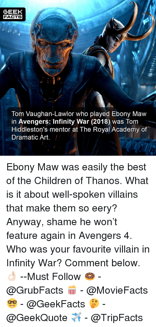 Children, Facts, and Memes: GEEK  FACTS  Tom Vaughan-Lawlor who played Ebony Maw  in Avengers: Infinity War (2018) was Tom  Hiddleston's mentor at The Royal Academy of  Dramatic Art Ebony Maw was easily the best of the Children of Thanos. What is it about well-spoken villains that make them so eery? Anyway, shame he won't feature again in Avengers 4. Who was your favourite villain in Infinity War? Comment below.👌🏻 --Must Follow 🍩 - @GrubFacts 🍿 - @MovieFacts 🤓 - @GeekFacts 🤔 - @GeekQuote ✈️ - @TripFacts