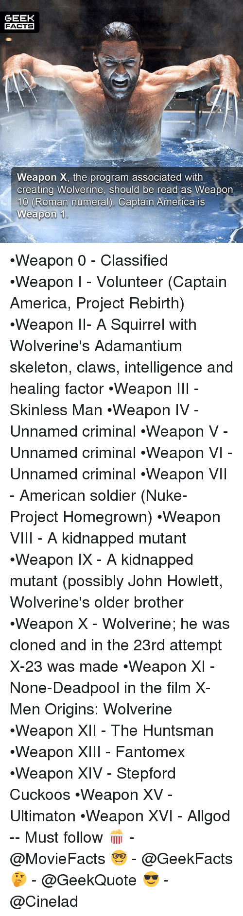 America, Facts, and Memes: GEEK  FACTS  Weapon X, the program associated with  creating Wolverine, should be read as Weapon  10 (Roman numeral). Captain America is  Weapon 1 •Weapon 0 - Classified •Weapon I - Volunteer (Captain America, Project Rebirth) •Weapon II- A Squirrel with Wolverine's Adamantium skeleton, claws, intelligence and healing factor •Weapon III - Skinless Man •Weapon IV - Unnamed criminal •Weapon V - Unnamed criminal •Weapon VI - Unnamed criminal •Weapon VII - American soldier (Nuke-Project Homegrown) •Weapon VIII - A kidnapped mutant •Weapon IX - A kidnapped mutant (possibly John Howlett, Wolverine's older brother •Weapon X - Wolverine; he was cloned and in the 23rd attempt X-23 was made •Weapon XI - None-Deadpool in the film X-Men Origins: Wolverine •Weapon XII - The Huntsman •Weapon XIII - Fantomex •Weapon XIV - Stepford Cuckoos •Weapon XV - Ultimaton •Weapon XVI - Allgod -- Must follow 🍿 - @MovieFacts 🤓 - @GeekFacts 🤔 - @GeekQuote 😎 - @Cinelad