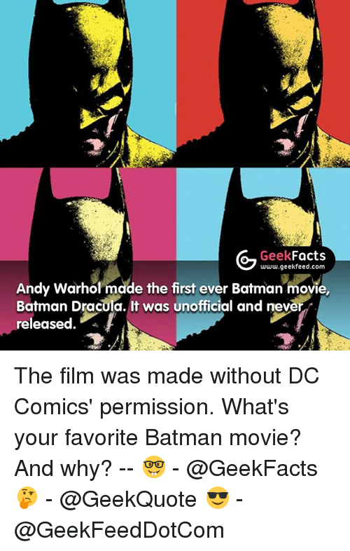 Andy Warhol: Geek  Facts  www.geekfeed.com  Andy Warhol made the first ever Batman movie,  Batman Dracula. It was unofficial and never  released The film was made without DC Comics' permission. What's your favorite Batman movie? And why? -- 🤓 - @GeekFacts 🤔 - @GeekQuote 😎 - @GeekFeedDotCom