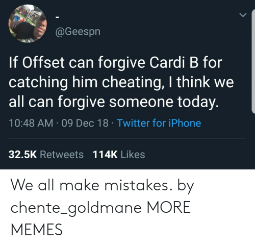 Cheating, Dank, and Iphone: @Geespn  If Offset can forgive Cardi B for  catching him cheating, I think we  all can forgive someone today.  10:48 AM 09 Dec 18 Twitter for iPhone  32.5K Retweets 114K Likes We all make mistakes. by chente_goldmane MORE MEMES