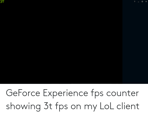 fps: GeForce Experience fps counter showing 3t fps on my LoL client