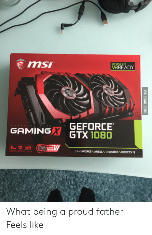 geforce: GEFORCE GT  VRREADY  GEFORCE  GAMINGX GTX 1080 What being a proud father Feels like