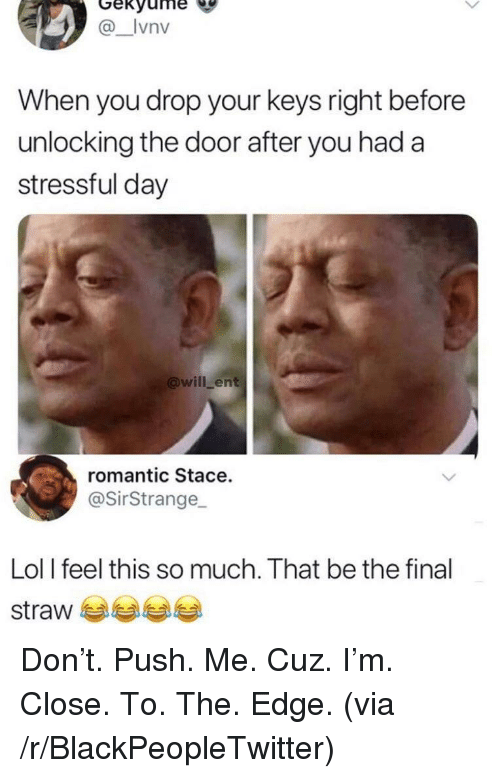 Blackpeopletwitter, Lol, and Edge: Gekyume  _Ivnv  When you drop your keys right before  unlocking the door after you had a  stressful day  @will ent  romantic Stace.  @SirStrange  Lol I feel this so much. That be the final  straw Don't. Push. Me. Cuz. I'm. Close. To. The. Edge. (via /r/BlackPeopleTwitter)