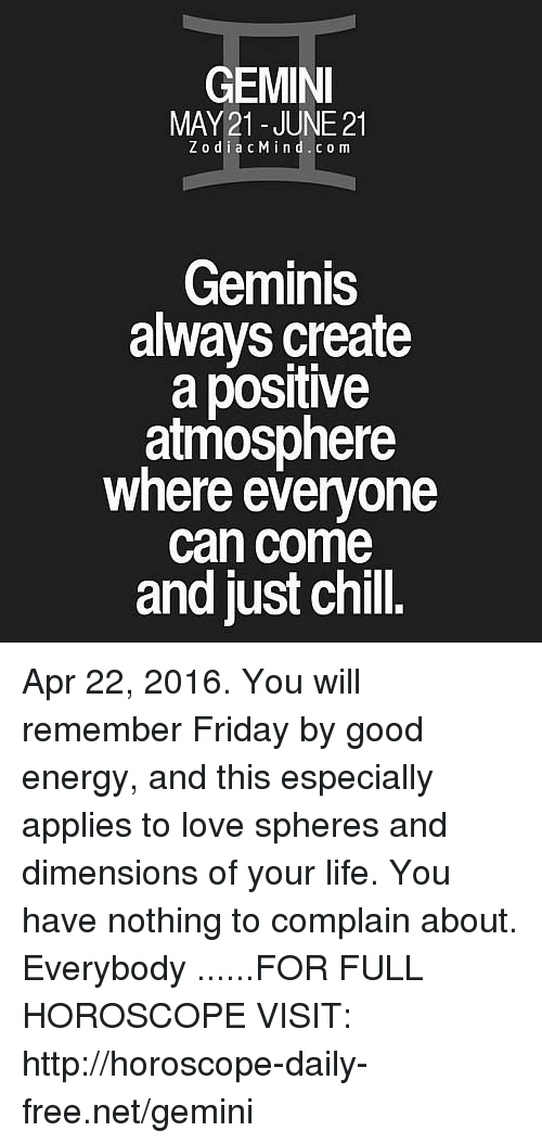 Chill, Energy, and Friday: GEMIN  MAY 21 - JUNE 21  ZodiacMind.co m  Geminis  always create  a positive  atmosphere  where everyone  can come  and just chill. Apr 22, 2016. You will remember Friday by good energy, and this especially applies to love spheres and dimensions of your life. You have nothing to complain about. Everybody ......FOR FULL HOROSCOPE VISIT: http://horoscope-daily-free.net/gemini