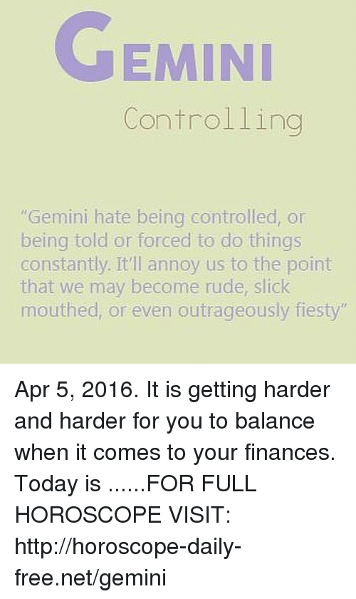 """harder-and-harder: GEMINI  Controlling  Gemini hate being controlled, or  being told or forced to do things  constantly. It'll annoy us to the point  that we may become rude, slick  mouthed, or even outrageously fiesty"""" Apr 5, 2016. It is getting harder and harder for you to balance when it comes to your finances. Today is  ......FOR FULL HOROSCOPE VISIT: http://horoscope-daily-free.net/gemini"""