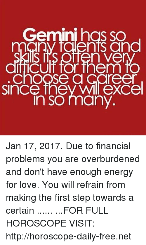Refrained: Gemini has so  many talents and  n Vee  ficult for them fo  ChOOSe a Career  Since they eXCel  In SO many. Jan 17, 2017. Due to financial problems you are overburdened and don't have enough energy for love. You will refrain from making the first step towards a certain ...... ...FOR FULL HOROSCOPE VISIT: http://horoscope-daily-free.net