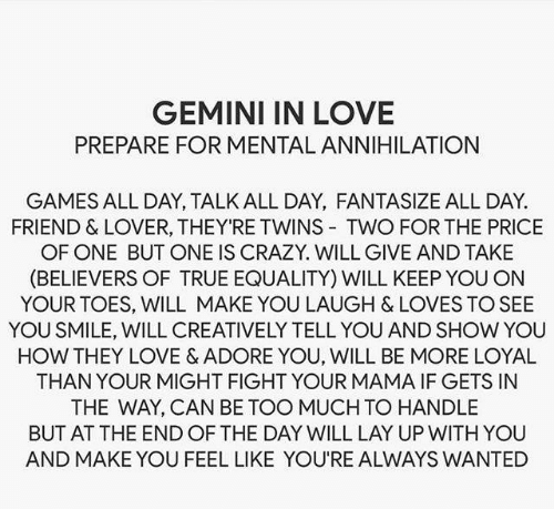 your mama: GEMINI IN LOVE  PREPARE FOR MENTAL ANNIHILATION  GAMES ALL DAY, TALK ALL DAY, FANTASIZE ALL DAY  FRIEND & LOVER, THEY'RE TWINS TWO FOR THE PRICE  OF ONE BUT ONE IS CRAZY. WILL GIVE AND TAKE  (BELIEVERS OF TRUE EQUALITY) WILL KEEP YOU ON  YOUR TOES, WILL MAKE YOU LAUGH & LOVES TO SEE  YOU SMILE, WILL CREATIVELY TELL YOU AND SHOW YOU  HOW THEY LOVE & ADORE YOU, WILL BE MORE LOYAL  THAN YOUR MIGHT FIGHT YOUR MAMA IF GETS IN  THE WAY, CAN BE TOO MUCH TO HANDLE  BUT AT THE END OF THE DAY WILL LAY UP WITH YOU  AND MAKE YOU FEEL LIKE YOU'RE ALWAYS WANTED