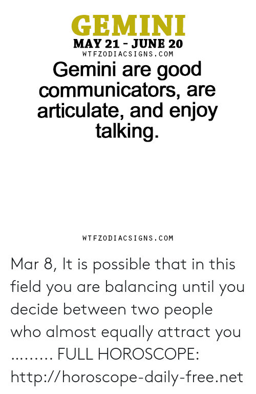 Free, Gemini, and Good: GEMINI  MAY 21 - JUNE 20  WTFZODIACSIGNS. COM  Gemini are good  communicators, are  articulate, and enjoy  talking.  WTFZODIACSIGNS. COM Mar 8, It is possible that in this field you are balancing until you decide between two people who almost equally attract you …...... FULL HOROSCOPE: http://horoscope-daily-free.net