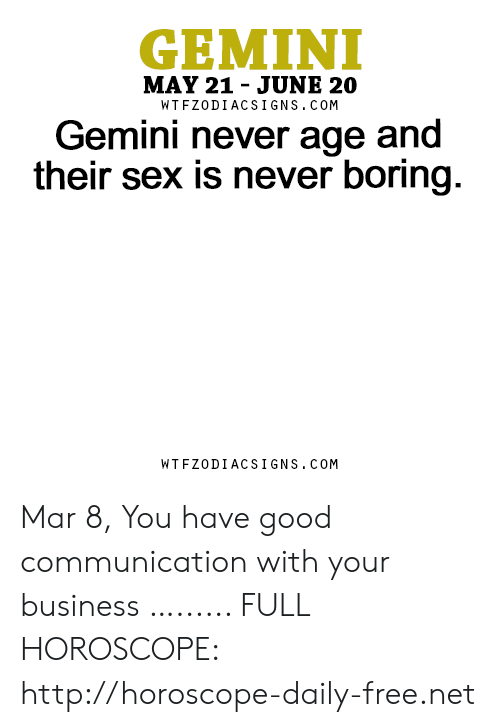 Sex, Business, and Free: GEMINI  MAY 21 - JUNE 20  WTFZODIACSIGNS. COM  Gemini never age and  their sex is never boring  WTFZODIACSIGNS. COM Mar 8, You have good communication with your business …...... FULL HOROSCOPE: http://horoscope-daily-free.net