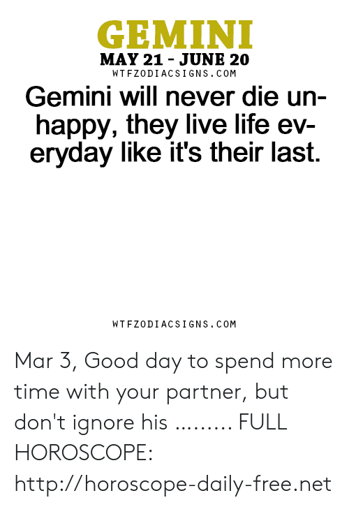Life, Free, and Gemini: GEMINI  MAY 21 - JUNE 20  WTFZODIACSIGNS. COM  Gemini will never die un-  happy, they live life ev-  eryday like it's their last.  WTFZODIACSIGNS. COM Mar 3, Good day to spend more time with your partner, but don't ignore his …...... FULL HOROSCOPE: http://horoscope-daily-free.net