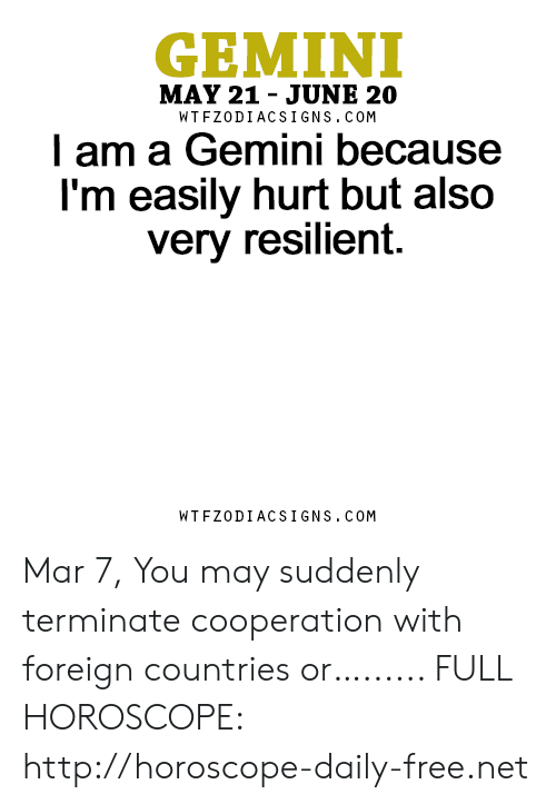 Free, Gemini, and Horoscope: GEMINI  MAY 21 - JUNE 20  WTFZODIACSIGNS. COM  l am a Gemini because  I'm easily hurt but also  very resilient.  WTFZODIACSIGNS. COM Mar 7, You may suddenly terminate cooperation with foreign countries or…...... FULL HOROSCOPE: http://horoscope-daily-free.net