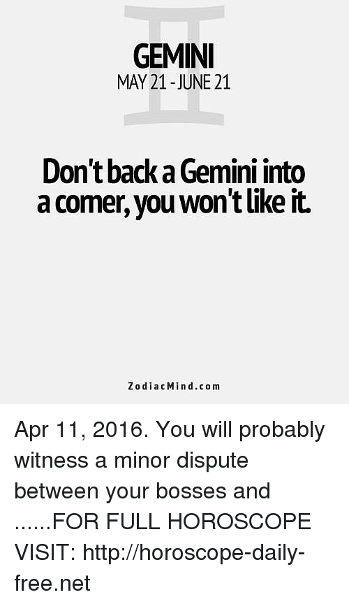 Free, Gemini, and Horoscope: GEMINI  MAY 21-JUNE 21  Don't back a Gemini into  a comer, you won't like it.  ZodiacMind.com Apr 11, 2016. You will probably witness a minor dispute between your bosses and  ......FOR FULL HOROSCOPE VISIT: http://horoscope-daily-free.net