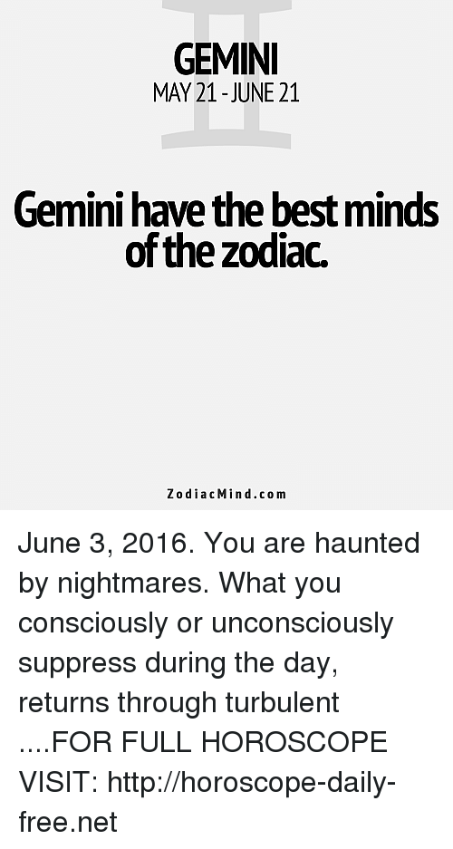 Turbulent: GEMINI  MAY 21- JUNE 21  Gemini have the best minds  of the zodiac.  Zodiac Min d.com June 3, 2016. You are haunted by nightmares. What you consciously or unconsciously suppress during the day, returns through turbulent   ....FOR FULL HOROSCOPE VISIT: http://horoscope-daily-free.net