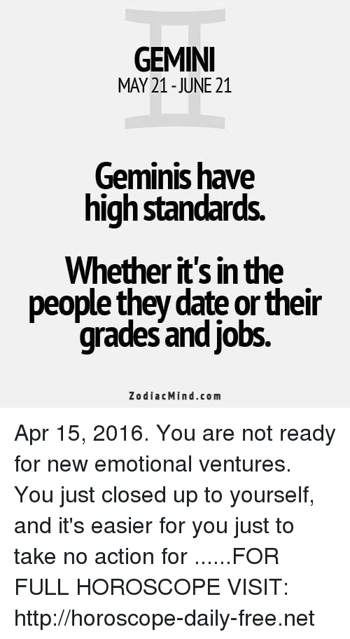 Date, Free, and Gemini: GEMINI  MAY 21-JUNE 21  Geminis have  high standards.  Whether it's in the  people they date or their  grades and jobs.  ZodiacMind.com Apr 15, 2016. You are not ready for new emotional ventures. You just closed up to yourself, and it's easier for you just to take no action for ......FOR FULL HOROSCOPE VISIT: http://horoscope-daily-free.net