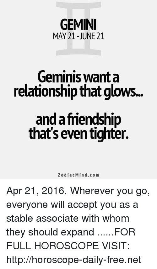 Free, Gemini, and Horoscope: GEMINI  MAY 21-JUNE 21  Geminis want a  relationship that glow..  and a friendship  that's even tighter.  ZodiacMind.com Apr 21, 2016. Wherever you go, everyone will accept you as a stable associate with whom they should expand  ......FOR FULL HOROSCOPE VISIT: http://horoscope-daily-free.net