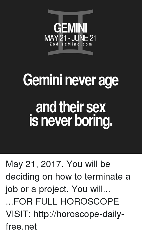Sex, Free, and Gemini: GEMINI  MAY 21 JUNE 21  Z o d i a c M i n d c o m  Gemini never age  and their sex  IS never boring. May 21, 2017. You will be deciding on how to terminate a job or a project. You will... ...FOR FULL HOROSCOPE VISIT: http://horoscope-daily-free.net