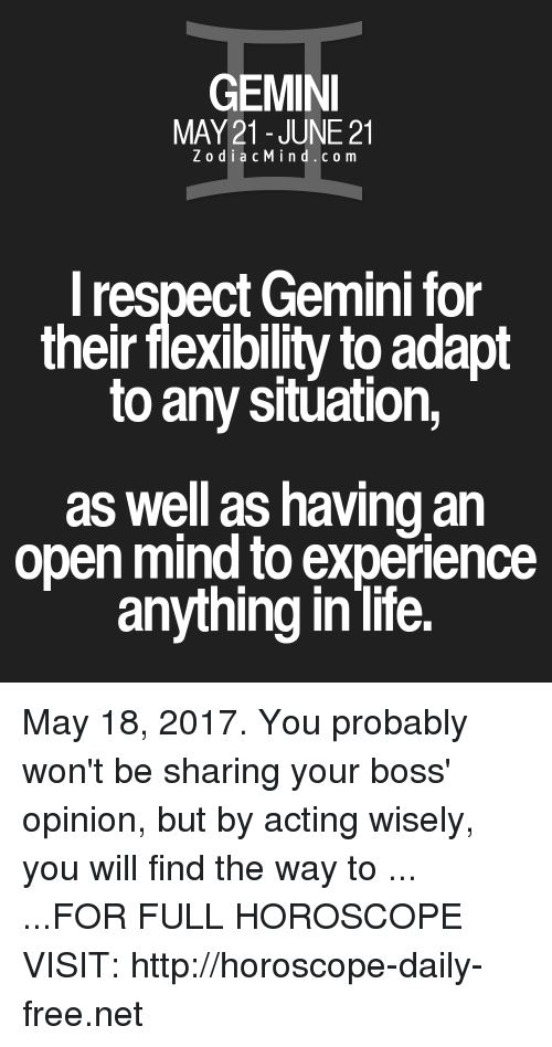 Life, Respect, and Free: GEMINI  MAY 21 JUNE 21  Z o d i a c M i n d c o m  I respect Gemini for  their flexibility to adapt  to any situation,  as well as having an  open mind to experience  anything in life. May 18, 2017. You probably won't be sharing your boss' opinion, but by acting wisely, you will find the way to ... ...FOR FULL HOROSCOPE VISIT: http://horoscope-daily-free.net