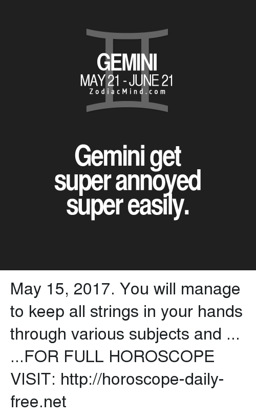 Free, Gemini, and Horoscope: GEMINI  MAY 21 JUNE 21  Z o d i a c M i n d c o m  Gemini get  super annoyed  Super easily May 15, 2017. You will manage to keep all strings in your hands through various subjects and  ... ...FOR FULL HOROSCOPE VISIT: http://horoscope-daily-free.net