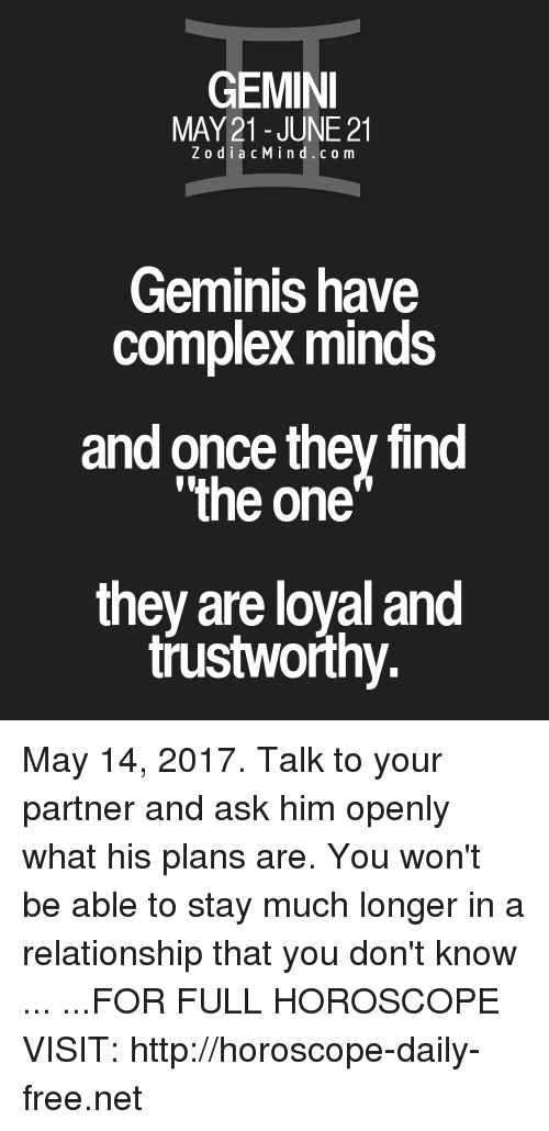 "Complex, Free, and Gemini: GEMINI  MAY 21 JUNE 21  Z o d i a c M i n d c o m  Geminis have  Complex minds  and once they find  ""the one  they are loyal and  trustworthy. May 14, 2017. Talk to your partner and ask him openly what his plans are. You won't be able to stay much longer in a relationship that you don't know ... ...FOR FULL HOROSCOPE VISIT: http://horoscope-daily-free.net"