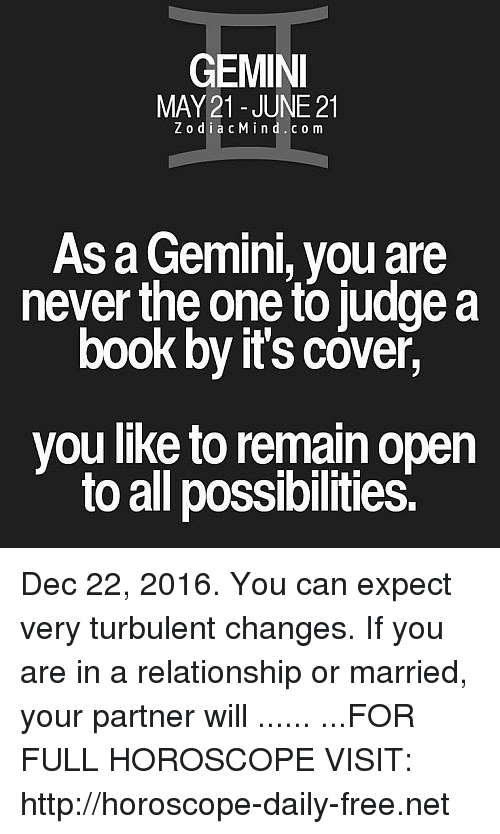 Turbulent: GEMINI  MAY 21- JUNE 21  Z o d i a c Min d c o m  As a Gemini, you are  never the one to judge a  book by it's cover,  you like to remain open  to all possibilities. Dec 22, 2016. You can expect very turbulent changes. If you are in a relationship or married, your partner will ...... ...FOR FULL HOROSCOPE VISIT: http://horoscope-daily-free.net