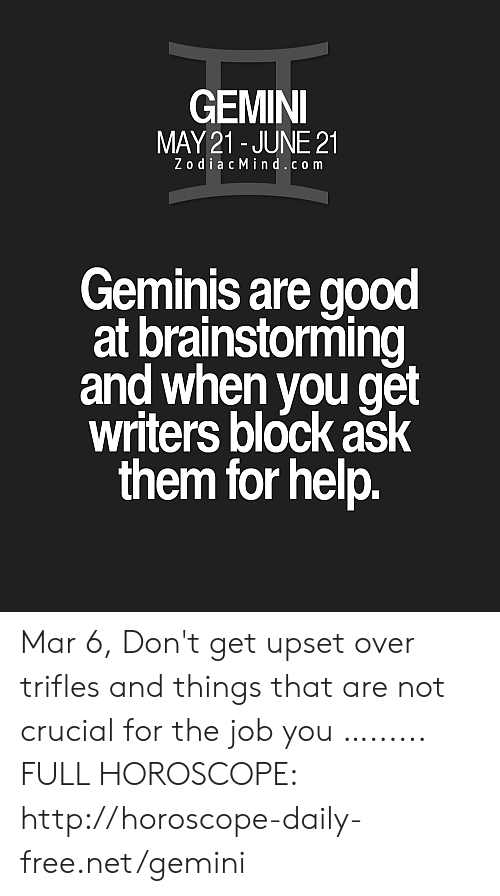 Free, Gemini, and Good: GEMINI  MAY21 - JUNE 21  ZodiacMind.c o m  Geminis are good  at brainstorming  and when vou get  writers block ask  them for help Mar 6, Don't get upset over trifles and things that are not crucial for the job you  …...... FULL HOROSCOPE: http://horoscope-daily-free.net/gemini