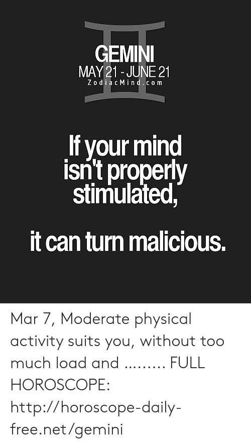 Too Much, Free, and Gemini: GEMINI  MAY21 - JUNE 21  ZodiacMind.co m  If your mind  isn't properly  stimulated  it can turn malicious. Mar 7, Moderate physical activity suits you, without too much load and …...... FULL HOROSCOPE: http://horoscope-daily-free.net/gemini