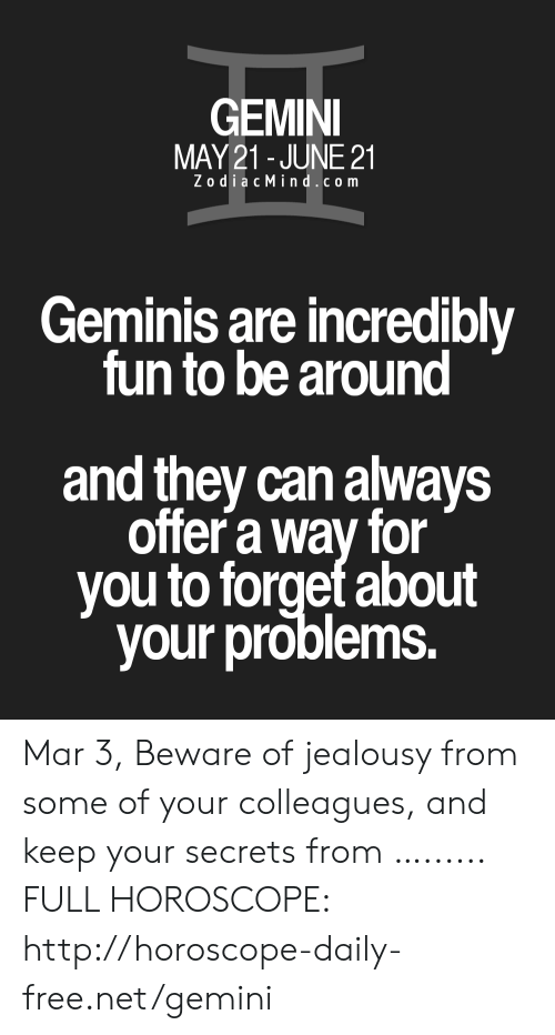 Free, Gemini, and Horoscope: GEMINI  MAY21 JUNE 21  ZodiacMind.com  Geminis are incredibly  un to be around  and they can always  offer a way for  you to forget about  your problems. Mar 3, Beware of jealousy from some of your colleagues, and keep your secrets from …...... FULL HOROSCOPE: http://horoscope-daily-free.net/gemini