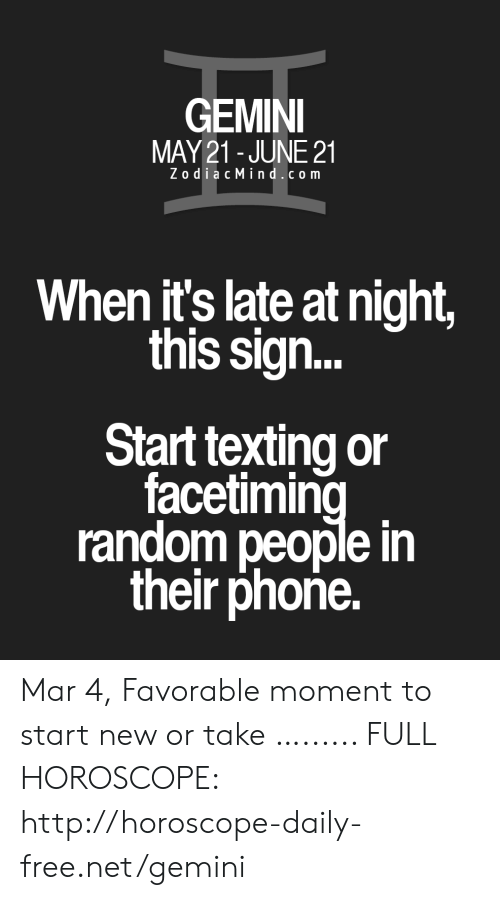 Phone, Texting, and Free: GEMINI  MAY21 - JUNE 21  ZodiacMind.com  When it's late at night,  this sign...  Start texting or  facetimin  random people in  their phoñe. Mar 4, Favorable moment to start new or take …...... FULL HOROSCOPE: http://horoscope-daily-free.net/gemini