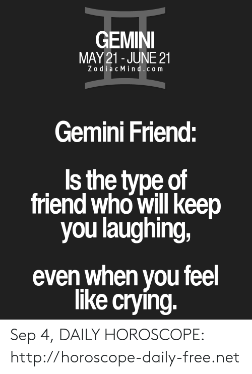 Crying, Free, and Gemini: GEMINI  MAY21-JUNE 21  ZodiacMindcom  Gemini Friend:  Is the type of  friend who will keep  you laughing,  even when you feel  like crying. Sep 4, DAILY HOROSCOPE: http://horoscope-daily-free.net