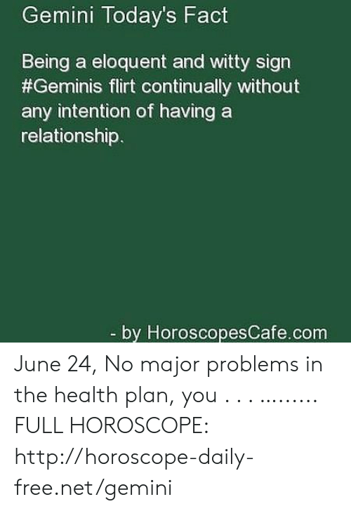 Free, Gemini, and Horoscope: Gemini Today's Fact  Being a eloquent and witty sign  #Geminis flirt continually without  any intention of having a  relationship.  -by HoroscopesCafe.com June 24, No major problems in the health plan, you . . . …...... FULL HOROSCOPE: http://horoscope-daily-free.net/gemini
