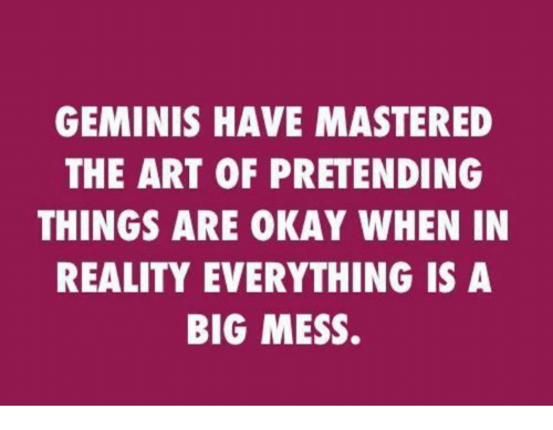 Okay, Reality, and Art: GEMINIS HAVE MASTERED  THE ART OF PRETENDING  THINGS ARE OKAY WHEN IN  REALITY EVERYTHING IS A  BIG MESS.