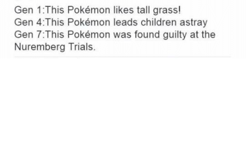 Dank, Pokemon, and 🤖: Gen 1:This Pokémon likes tall grass!  Gen 4 This Pokémon leads children astray  Gen 7:This Pokémon was found guilty at the  Nuremberg Trials.