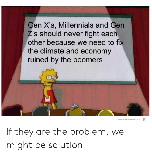Memes, Reddit, and Millennials: Gen X's, Millennials and Gen  Z's should never fight each  other because we need to fix  the climate and economy  ruined by the boomers  Powered by Memes iOS If they are the problem, we might be solution