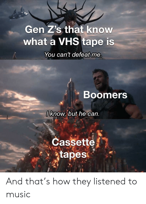 Music, Dank Memes, and How: Gen Z's that know  what a VHS tape is  You can't defeat me.  Boomers  0know, but he can.  Cassette  tapes  AS And that's how they listened to music
