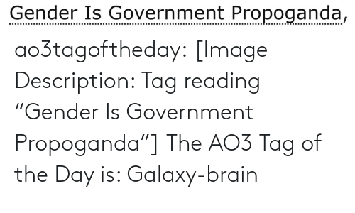 "Government: Gender Is Government Propoganda, ao3tagoftheday:  [Image Description: Tag reading ""Gender Is Government Propoganda""]  The AO3 Tag of the Day is: Galaxy-brain"
