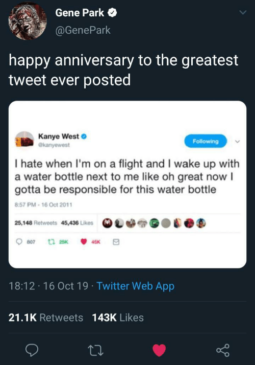 Flight: Gene Park  @GenePark  happy anniversary to the greatest  tweet ever posted  Kanye West  @kanyewest  Following  I hate when I'm on a flight and I wake up with  a water bottle next to me like oh great now I  gotta be responsible for this water bottle  8:57 PM-16 Oct 2011  25,148 Retweets 45,436 Likes  807  t 25K  45K  18:12 16 Oct 19 Twitter Web App  21.1K Retweets 143K Likes
