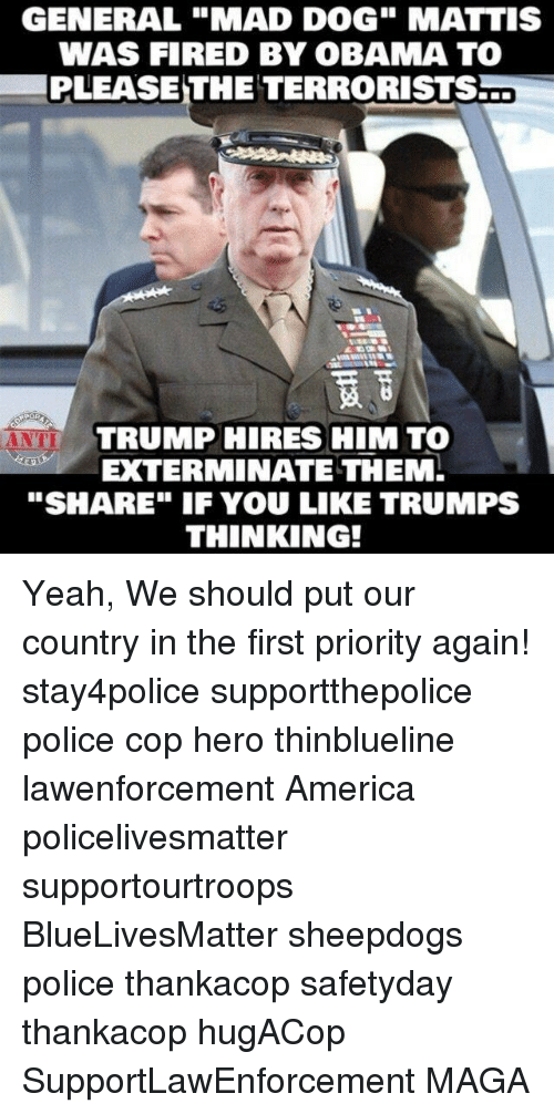 """Sheepdog Police: GENERAL """"MAD DOG"""" MATTIS  WAS FIRED BY OBAMA TO  PLEASE THE TERRORISTS  O  TRUMP HIRES HIM TO  ANTI  EXTERMINATE THEM.  """"SHARE"""" IF YOU LIKE TRUMPS  THINKING! Yeah, We should put our country in the first priority again! stay4police supportthepolice police cop hero thinblueline lawenforcement America policelivesmatter supportourtroops BlueLivesMatter sheepdogs police thankacop safetyday thankacop hugACop SupportLawEnforcement MAGA"""
