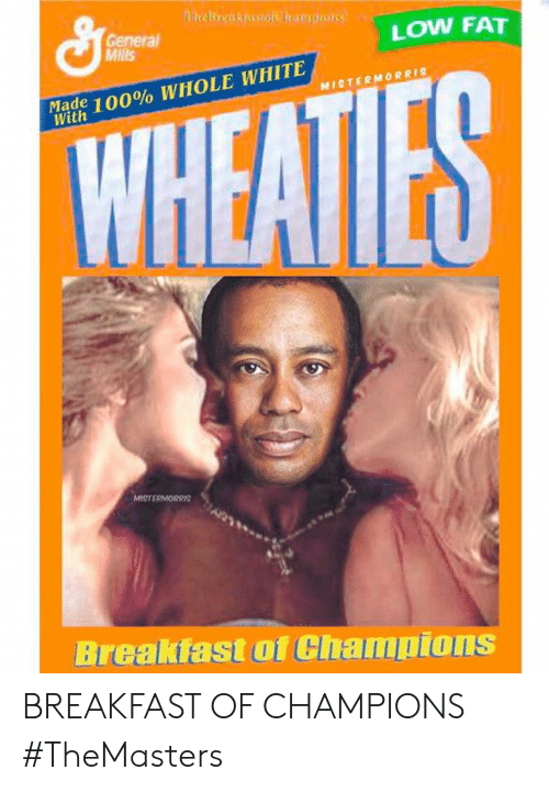 Breakfast, White, and Fat: General  Mills  LOW FAT  Made  With  100% WHOLE WHITE  MISTERMORRIS  Breakfast of Champions BREAKFAST OF CHAMPIONS #TheMasters