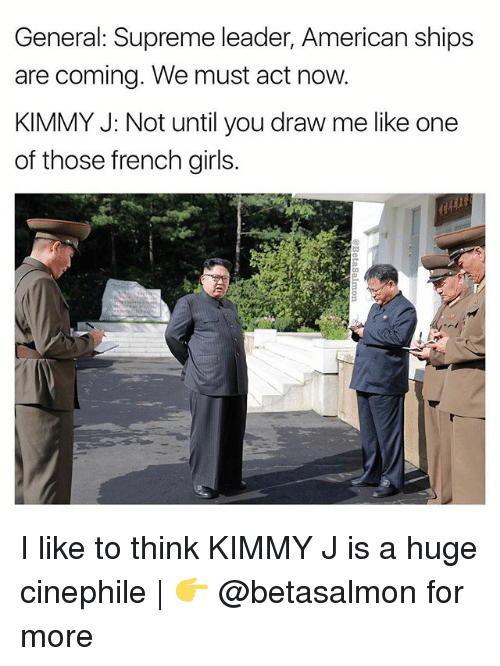 Girls, Memes, and Supreme: General: Supreme leader, American ships  are coming. We must act now.  KIMMY J: Not until you draw me like one  of those french girls. I like to think KIMMY J is a huge cinephile | 👉 @betasalmon for more