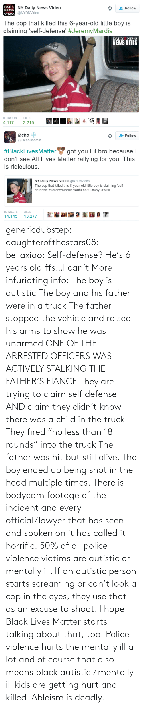 "of course: genericdubstep: daughterofthestars08:  bellaxiao:  Self-defense? He's 6 years old ffs…I can't  More infuriating info: The boy is autistic The boy and his father were in a truck The father stopped the vehicle and raised his arms to show he was unarmed ONE OF THE ARRESTED OFFICERS WAS ACTIVELY STALKING THE FATHER'S FIANCE They are trying to claim self defense AND claim they didn't know there was a child in the truck They fired ""no less than 18 rounds"" into the truck The father was hit but still alive. The boy ended up being shot in the head multiple times. There is bodycam footage of the incident and every official/lawyer that has seen and spoken on it has called it horrific.  50% of all police violence victims are autistic or mentally ill. If an autistic person starts screaming or can't look a cop in the eyes, they use that as an excuse to shoot. I hope Black Lives Matter starts talking about that, too. Police violence hurts the mentally ill a lot and of course that also means black autistic / mentally ill kids are getting hurt and killed. Ableism is deadly."