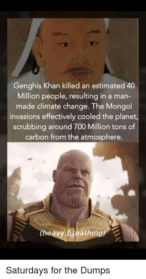 Dumps: Genghis Khan killed an estimated 40  Million people, resulting in a man-  made climate change. The Mongol  invasions effectively cooled the planet,  scrubbing around 700 Million tons of  carbon from the atmosphere.  (heavy breathing) Saturdays for the Dumps
