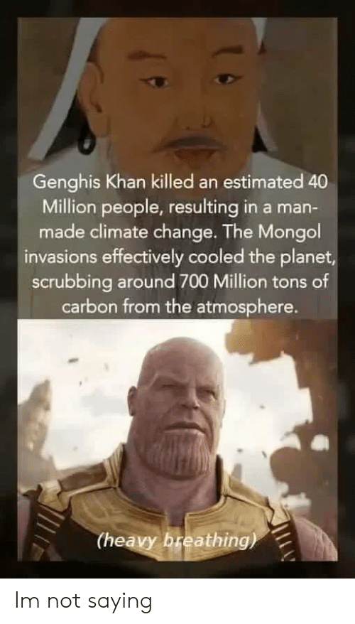 Effectively: Genghis Khan killed an estimated 40  Million people, resulting in a man-  made climate change. The Mongol  invasions effectively cooled the planet  scrubbing around 700 Million tons of  carbon from the atmosphere.  (heavy breathing) Im not saying