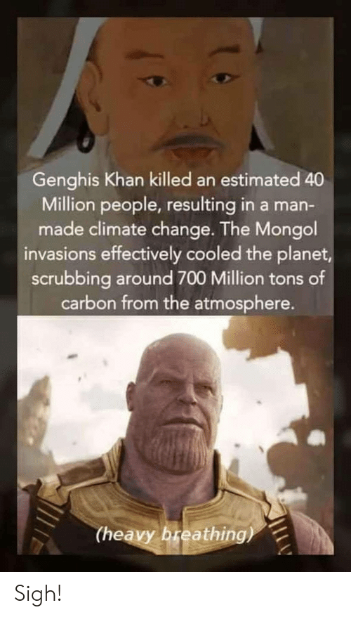 Effectively: Genghis Khan killed an estimated 40  Million people, resulting in a man-  made climate change. The Mongol  invasions effectively cooled the planet  scrubbing around 700 Million tons of  carbon from the atmosphere.  (heavy breathing) Sigh!