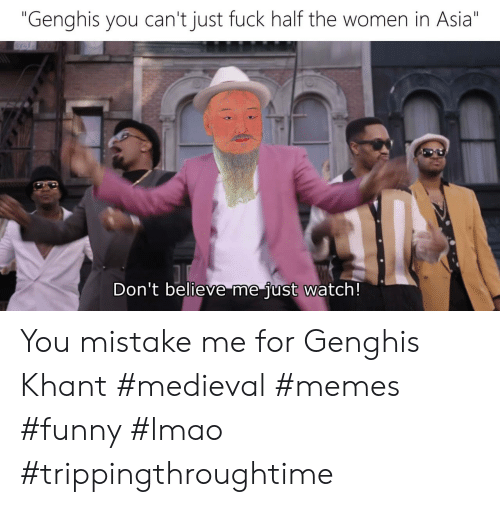 "Dont Believe Me Just Watch: ""Genghis you can't just fuck half the women in Asia""  Don't believe me just watch! You mistake me for Genghis Khant #medieval #memes #funny #lmao #trippingthroughtime"